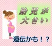 胎児が大きい原因は?対策はあるの?ママの体型にもよる!?